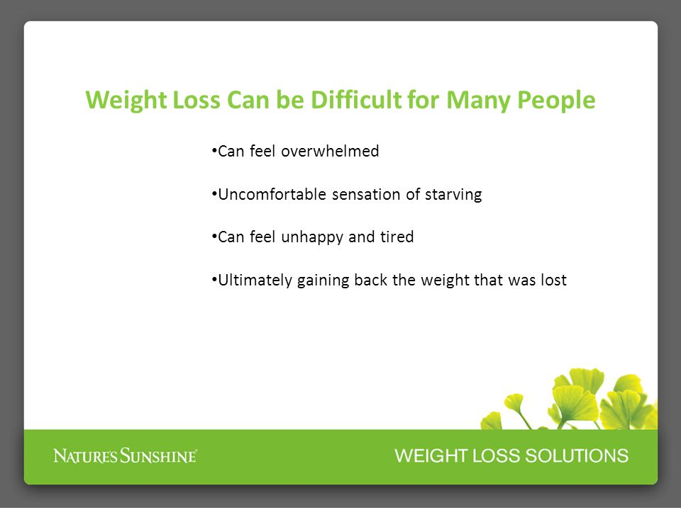 Weight Loss Can be Difficult for Many People Can feel overwhelmed Uncomfortable sensation of starving Can feel unhappy and tired Ultimately gaining ba