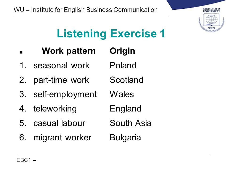 EBC1 – WU – Institute for English Business Communication Listening Exercise 1 n Work patternOrigin 1.seasonal workPoland 2.part-time workScotland 3.se
