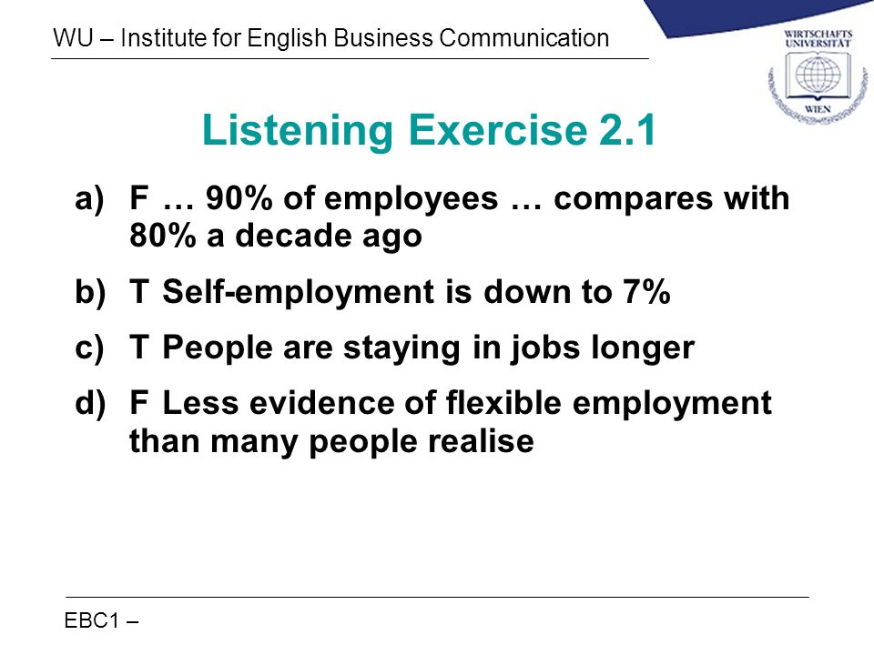 EBC1 – WU – Institute for English Business Communication Listening Exercise 2.1 a)F… 90% of employees … compares with 80% a decade ago b)TSelf-employm