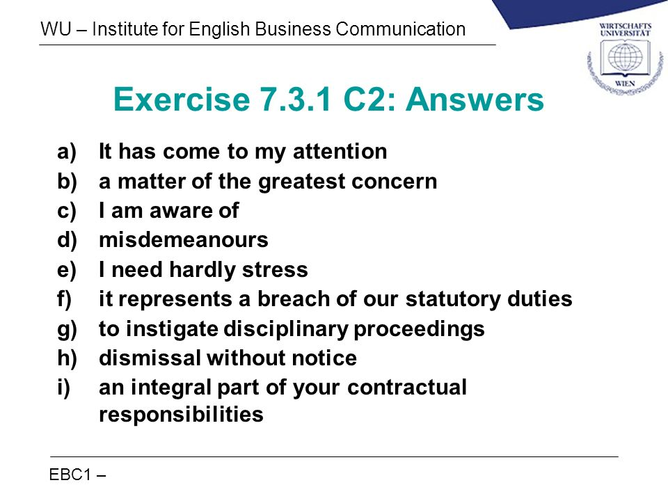 EBC1 – WU – Institute for English Business Communication Exercise 7.3.1 C2: Answers a)It has come to my attention b)a matter of the greatest concern c