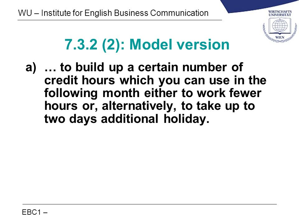 EBC1 – WU – Institute for English Business Communication 7.3.2 (2): Model version a)… to build up a certain number of credit hours which you can use i