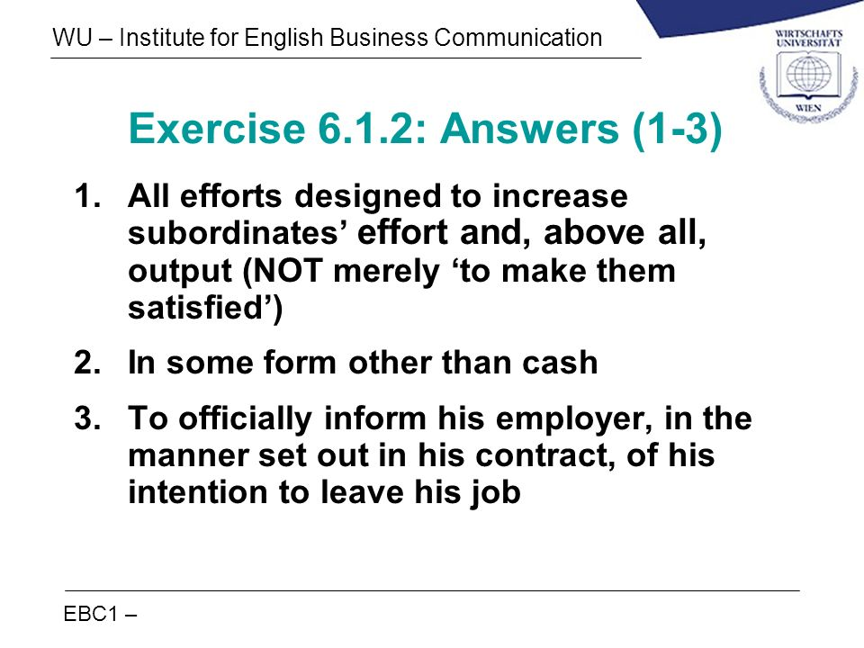 EBC1 – WU – Institute for English Business Communication Exercise 6.1.2: Answers (1-3) 1.All efforts designed to increase subordinates effort and, abo