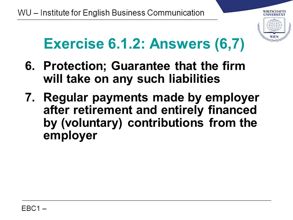 EBC1 – WU – Institute for English Business Communication Exercise 6.1.2: Answers (6,7) 6.Protection; Guarantee that the firm will take on any such lia