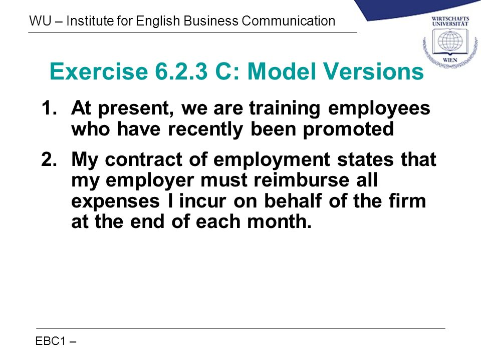 EBC1 – WU – Institute for English Business Communication Exercise 6.2.3 C: Model Versions 1.At present, we are training employees who have recently be