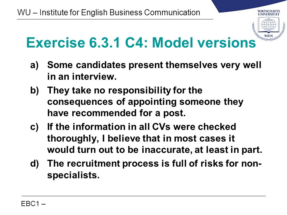 EBC1 – WU – Institute for English Business Communication Exercise 6.3.1 C4: Model versions a)Some candidates present themselves very well in an interv