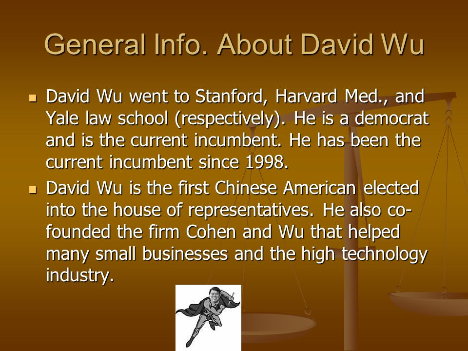 General Info. About David Wu David Wu went to Stanford, Harvard Med., and Yale law school (respectively). He is a democrat and is the current incumben