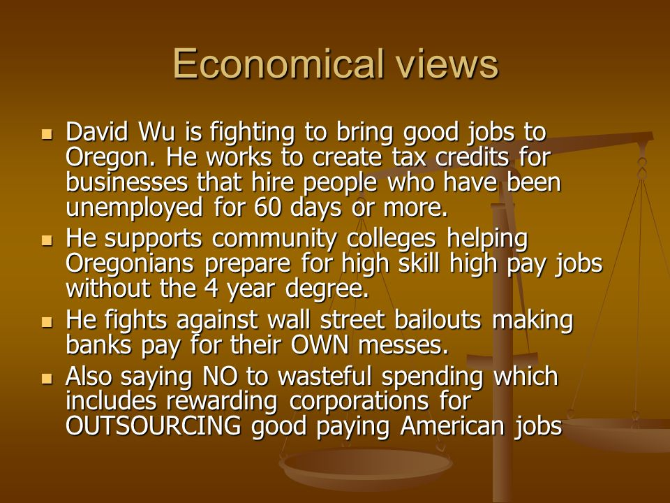 Economical views David Wu is fighting to bring good jobs to Oregon. He works to create tax credits for businesses that hire people who have been unemp