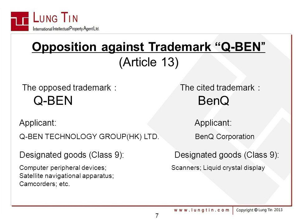 Opposition against Trademark Q-BEN (Article 13) The opposed trademark The cited trademark Q-BEN BenQ Applicant: Q-BEN TECHNOLOGY GROUP(HK) LTD. BenQ C