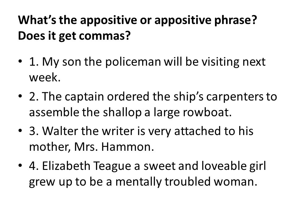 Whats the appositive or appositive phrase? Does it get commas? 1. My son the policeman will be visiting next week. 2. The captain ordered the ships ca