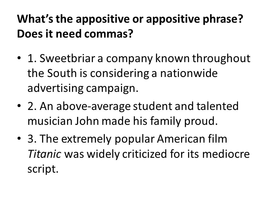 Whats the appositive or appositive phrase? Does it need commas? 1. Sweetbriar a company known throughout the South is considering a nationwide adverti