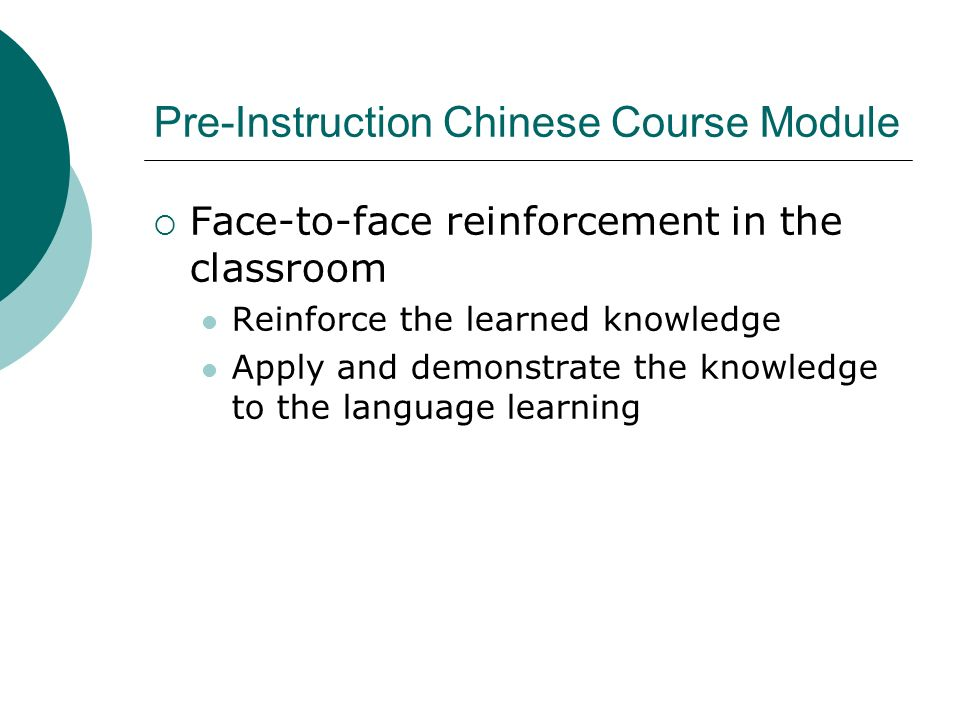 Pre-Instruction Chinese Course Module Face-to-face reinforcement in the classroom Reinforce the learned knowledge Apply and demonstrate the knowledge