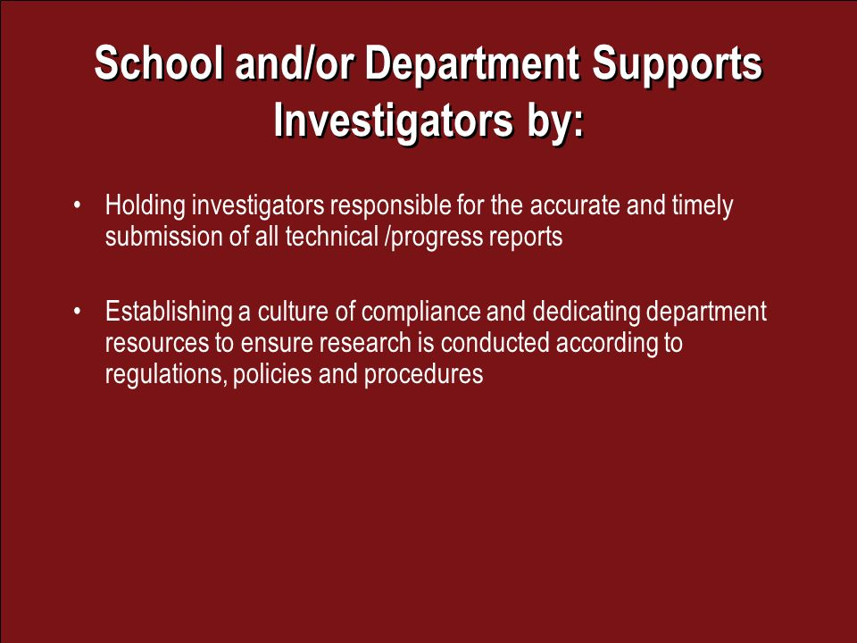 School and/or Department Supports Investigators by: Holding investigators responsible for the accurate and timely submission of all technical /progress reports Establishing a culture of compliance and dedicating department resources to ensure research is conducted according to regulations, policies and procedures