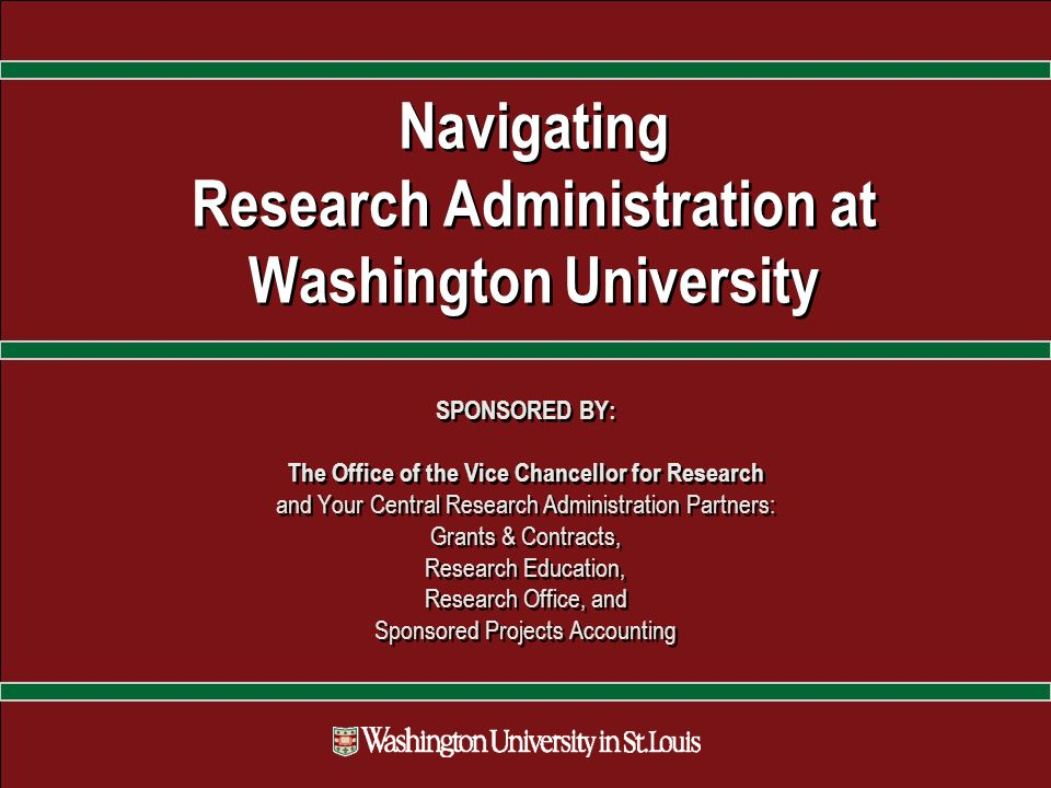 Navigating Research Administration at Washington University SPONSORED BY: The Office of the Vice Chancellor for Research and Your Central Research Administration Partners: Grants & Contracts, Research Education, Research Office, and Sponsored Projects Accounting SPONSORED BY: The Office of the Vice Chancellor for Research and Your Central Research Administration Partners: Grants & Contracts, Research Education, Research Office, and Sponsored Projects Accounting