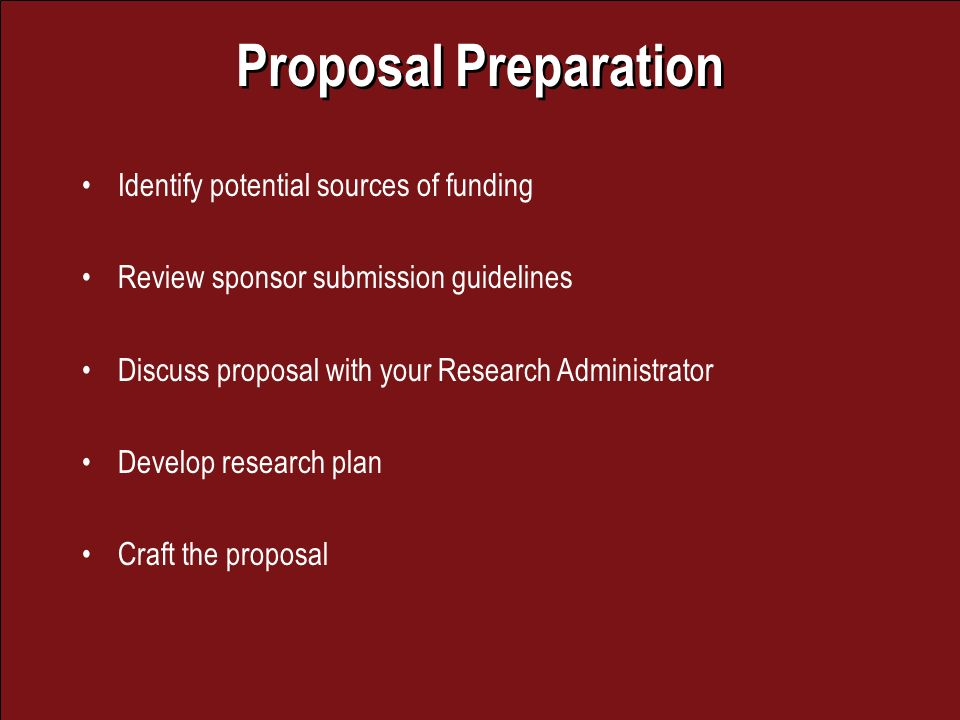 Proposal Preparation Identify potential sources of funding Review sponsor submission guidelines Discuss proposal with your Research Administrator Develop research plan Craft the proposal