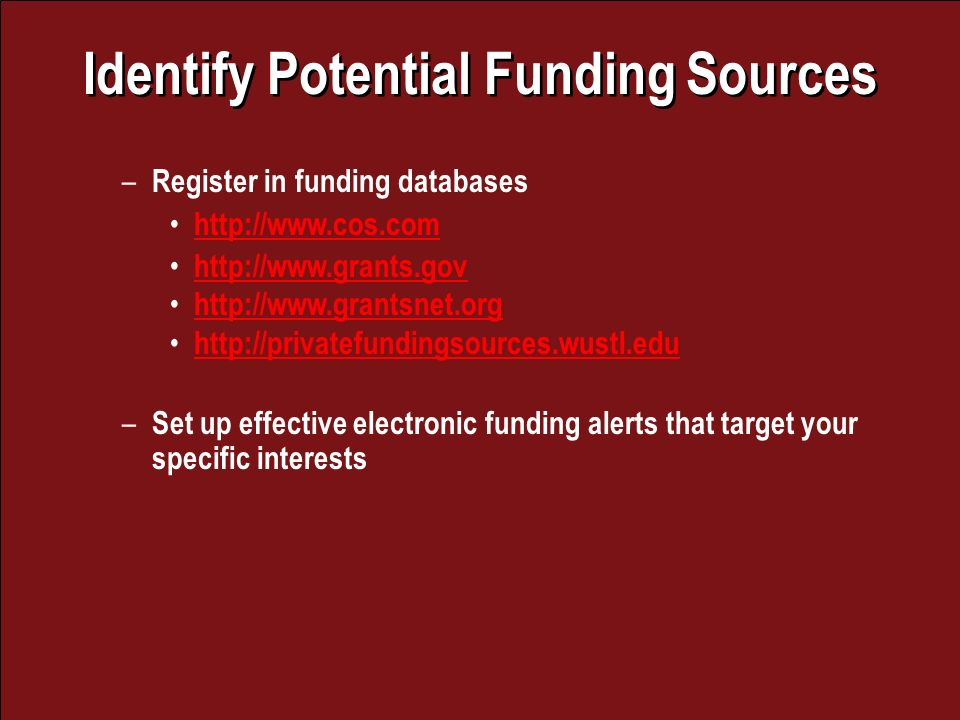 Identify Potential Funding Sources – Register in funding databases – Set up effective electronic funding alerts that target your specific interests