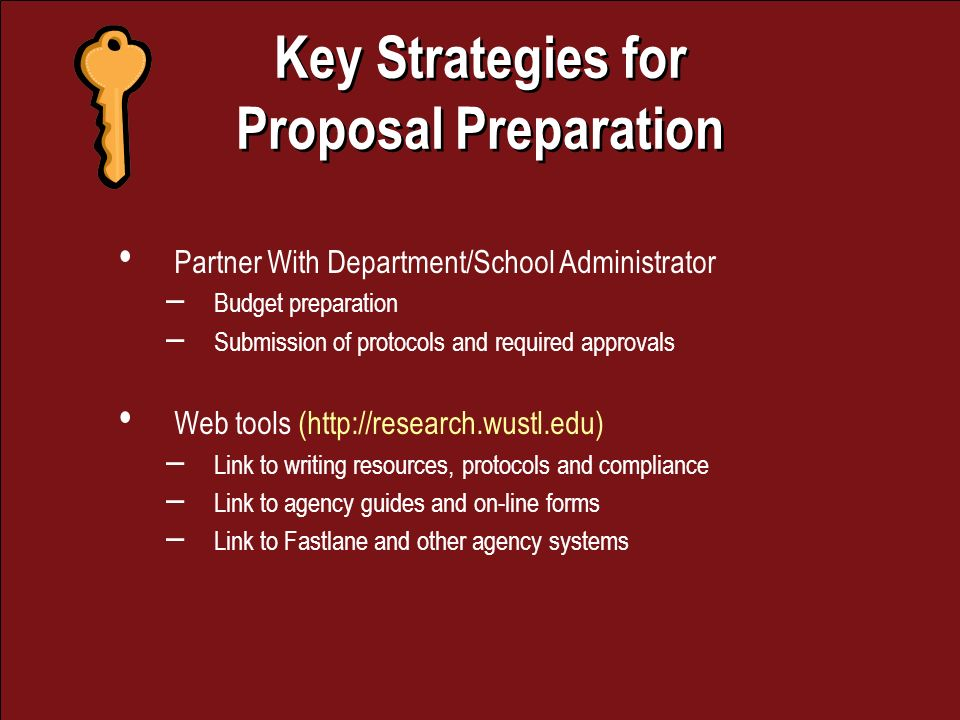 Key Strategies for Proposal Preparation Key Strategies for Proposal Preparation Partner With Department/School Administrator – Budget preparation – Submission of protocols and required approvals Web tools (  – Link to writing resources, protocols and compliance – Link to agency guides and on-line forms – Link to Fastlane and other agency systems
