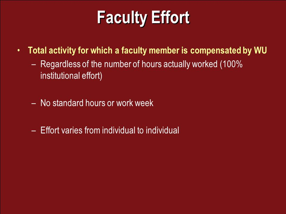 Faculty Effort Total activity for which a faculty member is compensated by WU –Regardless of the number of hours actually worked (100% institutional effort) –No standard hours or work week –Effort varies from individual to individual