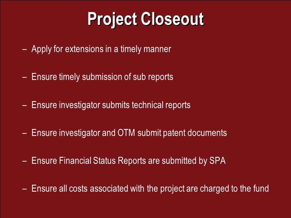 Project Closeout –Apply for extensions in a timely manner –Ensure timely submission of sub reports –Ensure investigator submits technical reports –Ensure investigator and OTM submit patent documents –Ensure Financial Status Reports are submitted by SPA –Ensure all costs associated with the project are charged to the fund