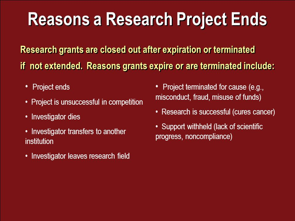 Reasons a Research Project Ends Research grants are closed out after expiration or terminated if not extended.