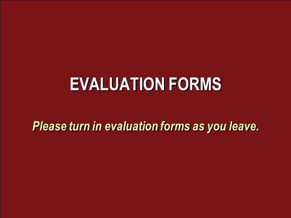 EVALUATION FORMS Please turn in evaluation forms as you leave.