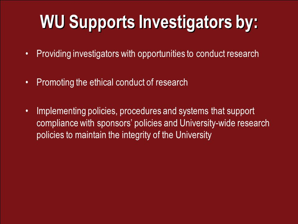WU Supports Investigators by: Providing investigators with opportunities to conduct research Promoting the ethical conduct of research Implementing policies, procedures and systems that support compliance with sponsors policies and University-wide research policies to maintain the integrity of the University