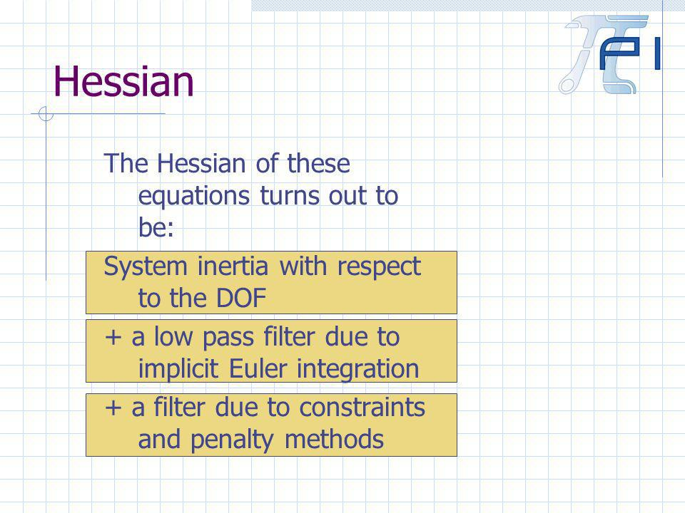 Hessian The Hessian of these equations turns out to be: System inertia with respect to the DOF + a low pass filter due to implicit Euler integration + a filter due to constraints and penalty methods