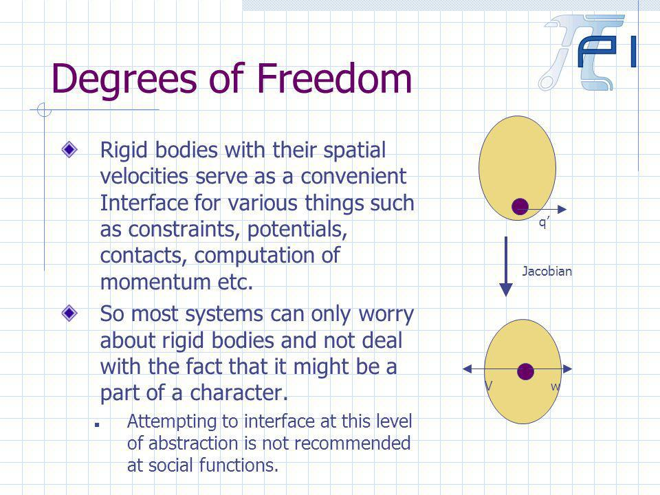 Degrees of Freedom Rigid bodies with their spatial velocities serve as a convenient Interface for various things such as constraints, potentials, contacts, computation of momentum etc.