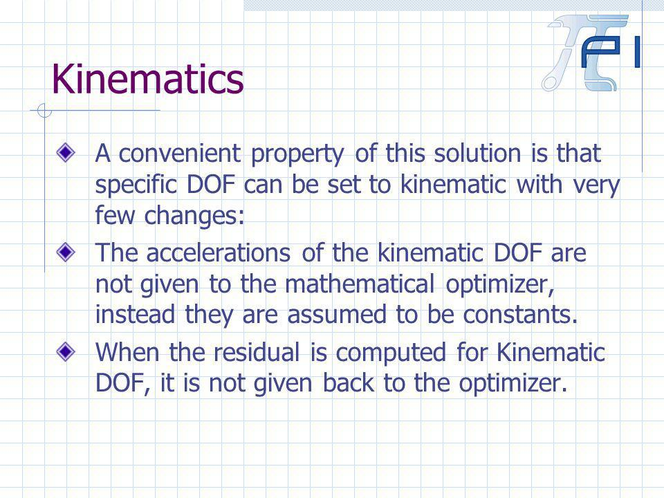 Kinematics A convenient property of this solution is that specific DOF can be set to kinematic with very few changes: The accelerations of the kinematic DOF are not given to the mathematical optimizer, instead they are assumed to be constants.