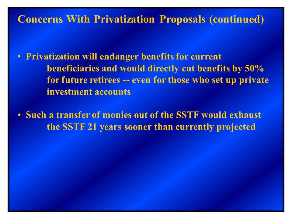 Concerns With Privatization Proposals (continued) Privatization will endanger benefits for current beneficiaries and would directly cut benefits by 50
