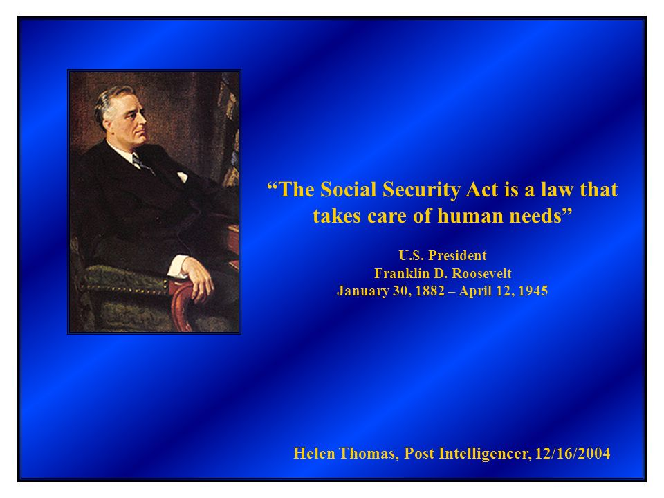 The Social Security Act is a law that takes care of human needs U.S. President Franklin D. Roosevelt January 30, 1882 – April 12, 1945 Helen Thomas, P