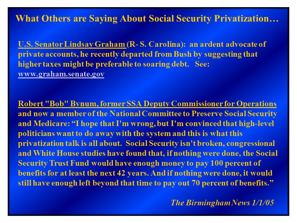 What Others are Saying About Social Security Privatization… U.S. Senator Lindsay Graham (R- S. Carolina): an ardent advocate of private accounts, he r