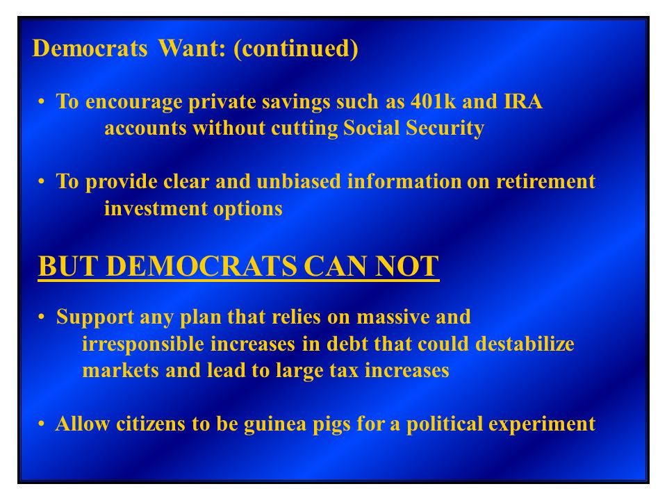 Democrats Want: (continued) To encourage private savings such as 401k and IRA accounts without cutting Social Security To provide clear and unbiased i