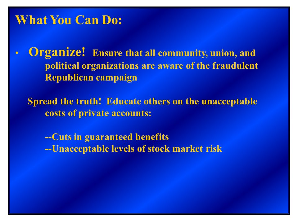 What You Can Do: Organize! Ensure that all community, union, and political organizations are aware of the fraudulent Republican campaign Spread the tr