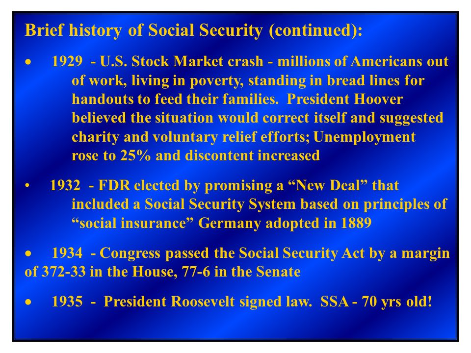 Brief history of Social Security (continued): 1929 - U.S. Stock Market crash - millions of Americans out of work, living in poverty, standing in bread