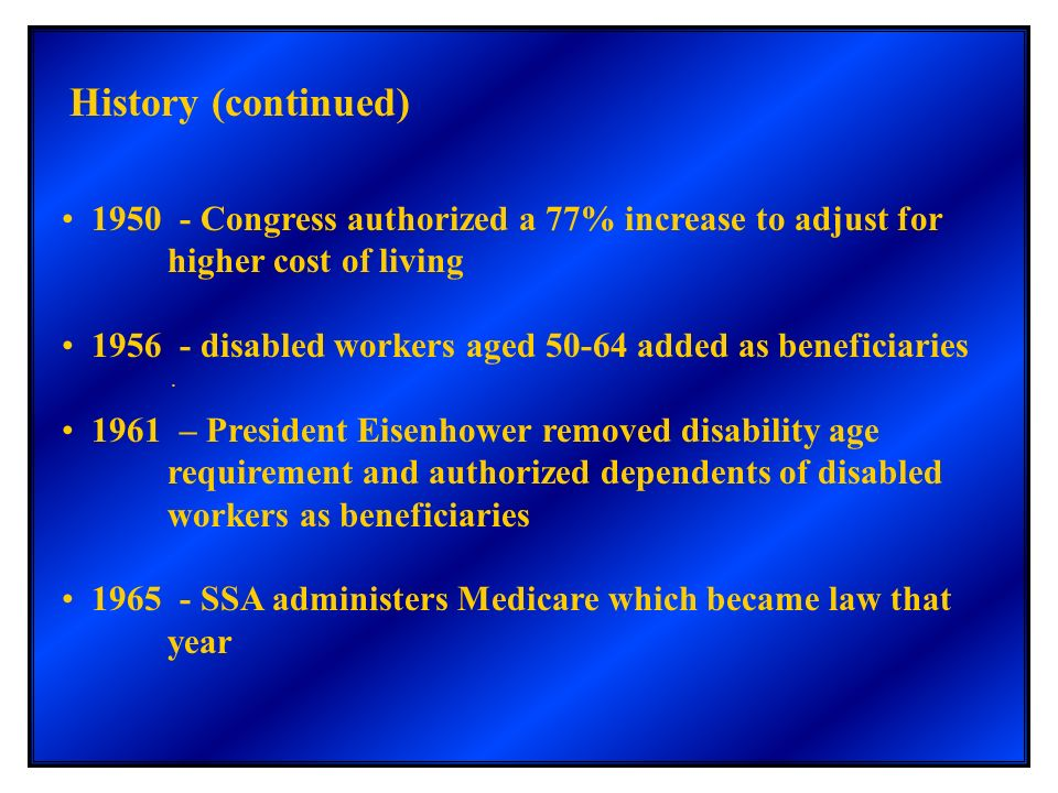 . History (continued) 1950 - Congress authorized a 77% increase to adjust for higher cost of living 1956 - disabled workers aged 50-64 added as benefi
