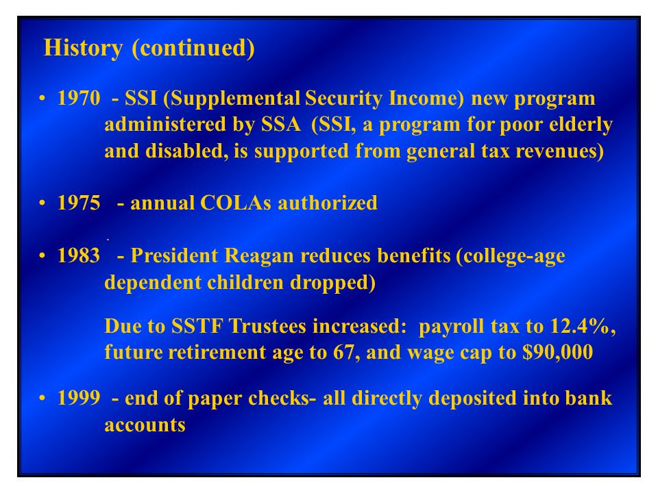 . History (continued) 1970 - SSI (Supplemental Security Income) new program administered by SSA (SSI, a program for poor elderly and disabled, is supp