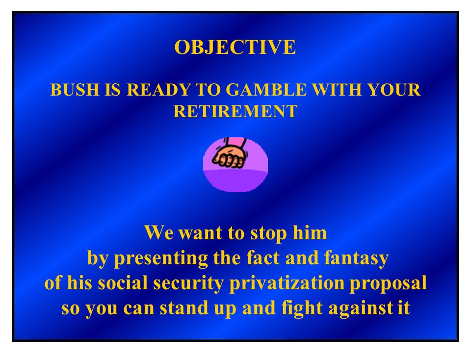 OBJECTIVE BUSH IS READY TO GAMBLE WITH YOUR RETIREMENT We want to stop him by presenting the fact and fantasy of his social security privatization pro
