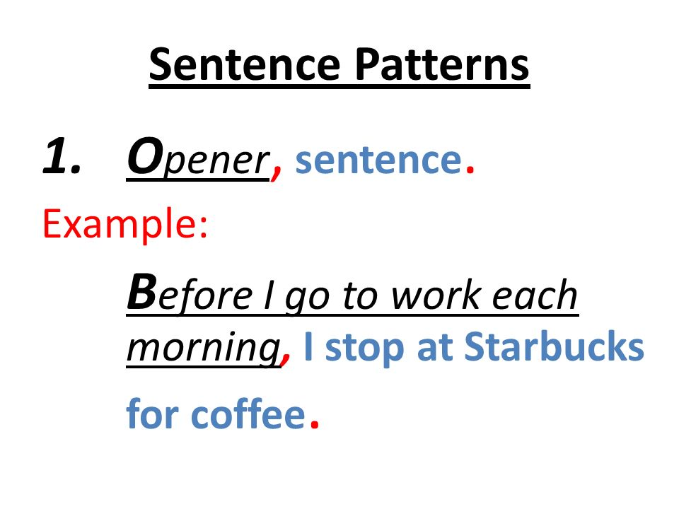 Sentence Patterns 1.O pener, sentence. Example: B efore I go to work each morning, I stop at Starbucks for coffee.