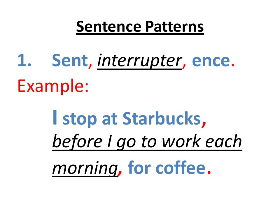 Sentence Patterns 1.Sent, interrupter, ence. Example: I stop at Starbucks, before I go to work each morning, for coffee.