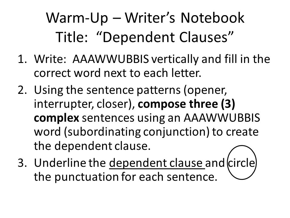 Warm-Up – Writers Notebook Title: Dependent Clauses 1.Write: AAAWWUBBIS vertically and fill in the correct word next to each letter. 2.Using the sente