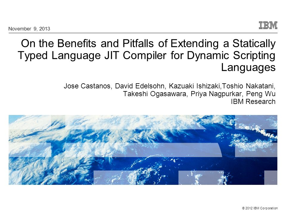 © 2012 IBM Corporation On the Benefits and Pitfalls of Extending a Statically Typed Language JIT Compiler for Dynamic Scripting Languages Jose Castano