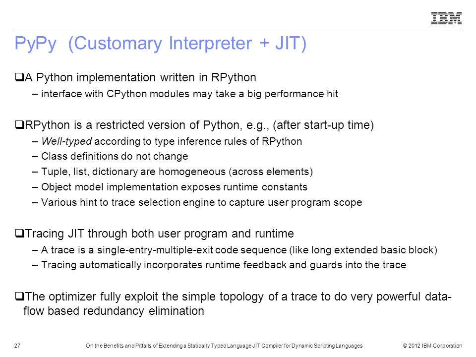 © 2012 IBM Corporation27On the Benefits and Pitfalls of Extending a Statically Typed Language JIT Compiler for Dynamic Scripting Languages PyPy (Custo