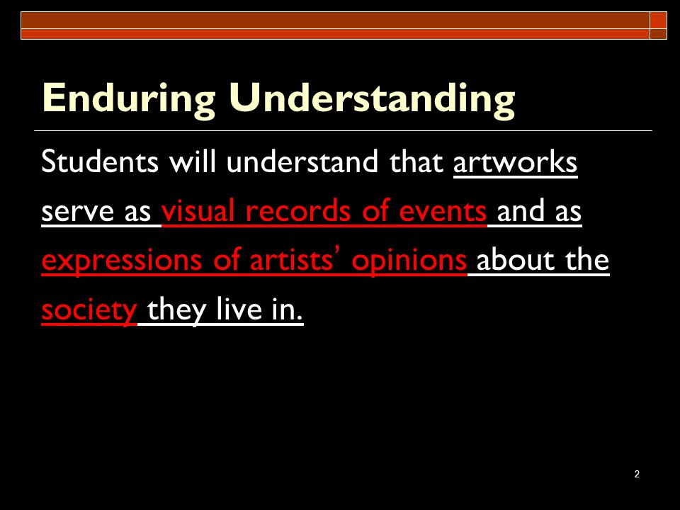 2 Enduring Understanding Students will understand that artworks serve as visual records of events and as expressions of artists opinions about the soc