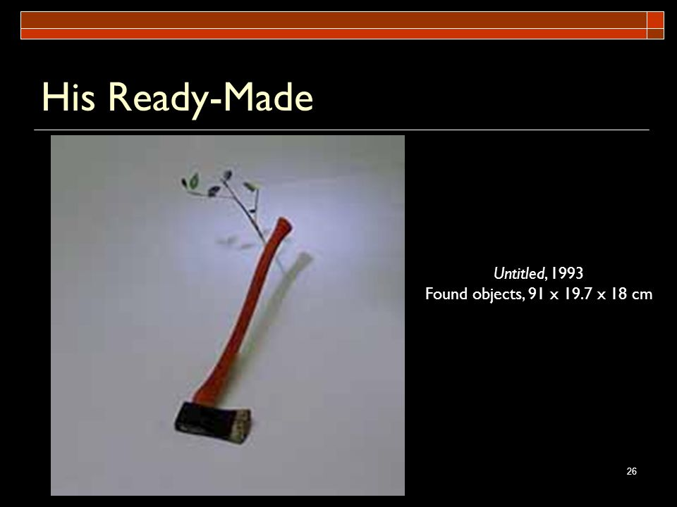 26 His Ready-Made Untitled, 1993 Found objects, 91 x 19.7 x 18 cm