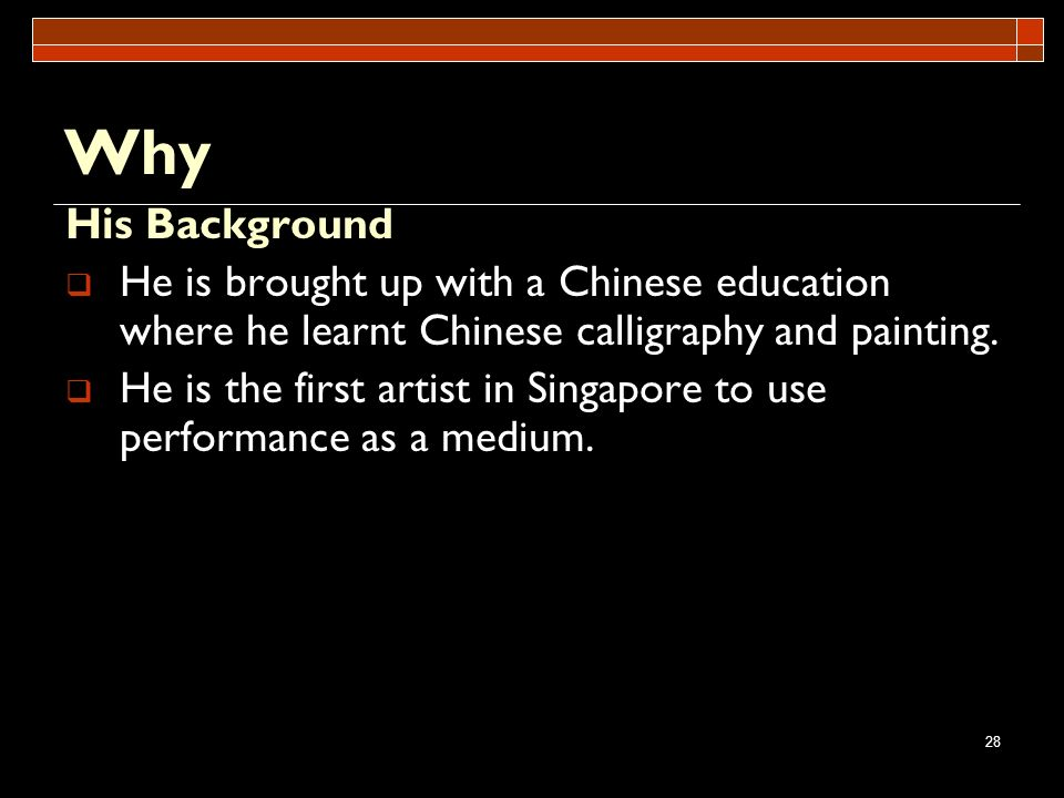 28 Why His Background He is brought up with a Chinese education where he learnt Chinese calligraphy and painting. He is the first artist in Singapore