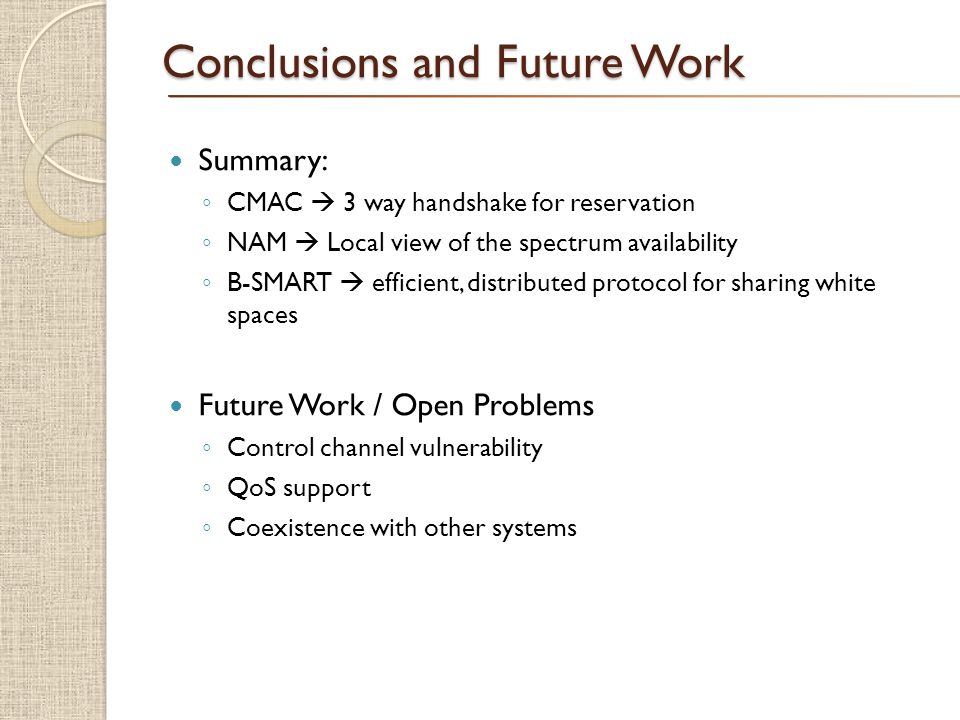 $ Conclusions and Future Work Summary: CMAC 3 way handshake for reservation NAM Local view of the spectrum availability B-SMART efficient, distributed protocol for sharing white spaces Future Work / Open Problems Control channel vulnerability QoS support Coexistence with other systems