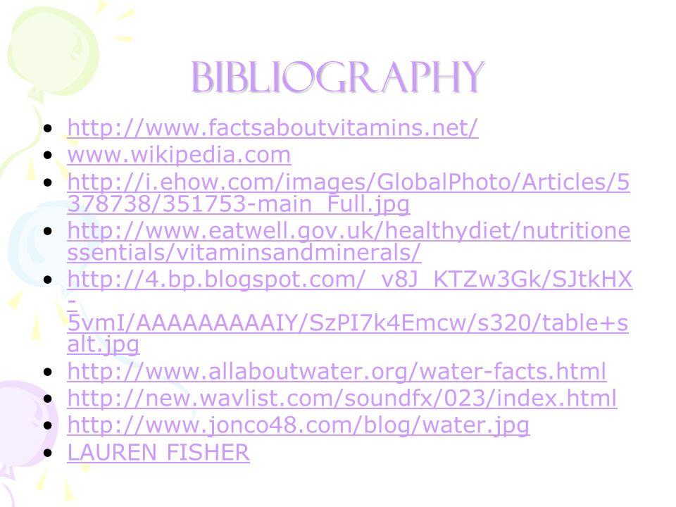 Bibliography http://www.factsaboutvitamins.net/ www.wikipedia.com http://i.ehow.com/images/GlobalPhoto/Articles/5 378738/351753-main_Full.jpghttp://i.ehow.com/images/GlobalPhoto/Articles/5 378738/351753-main_Full.jpg http://www.eatwell.gov.uk/healthydiet/nutritione ssentials/vitaminsandminerals/http://www.eatwell.gov.uk/healthydiet/nutritione ssentials/vitaminsandminerals/ http://4.bp.blogspot.com/_v8J_KTZw3Gk/SJtkHX - 5vmI/AAAAAAAAAIY/SzPI7k4Emcw/s320/table+s alt.jpghttp://4.bp.blogspot.com/_v8J_KTZw3Gk/SJtkHX - 5vmI/AAAAAAAAAIY/SzPI7k4Emcw/s320/table+s alt.jpg http://www.allaboutwater.org/water-facts.html http://new.wavlist.com/soundfx/023/index.html http://www.jonco48.com/blog/water.jpg LAUREN FISHER
