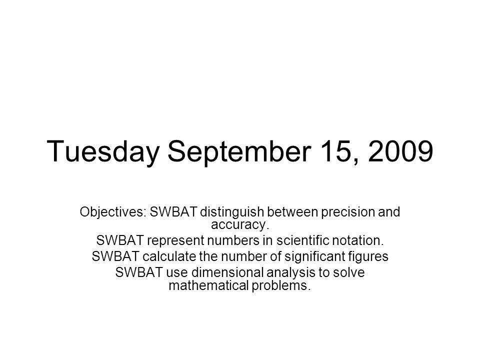 Tuesday September 15, 2009 Objectives: SWBAT distinguish between precision and accuracy. SWBAT represent numbers in scientific notation. SWBAT calcula