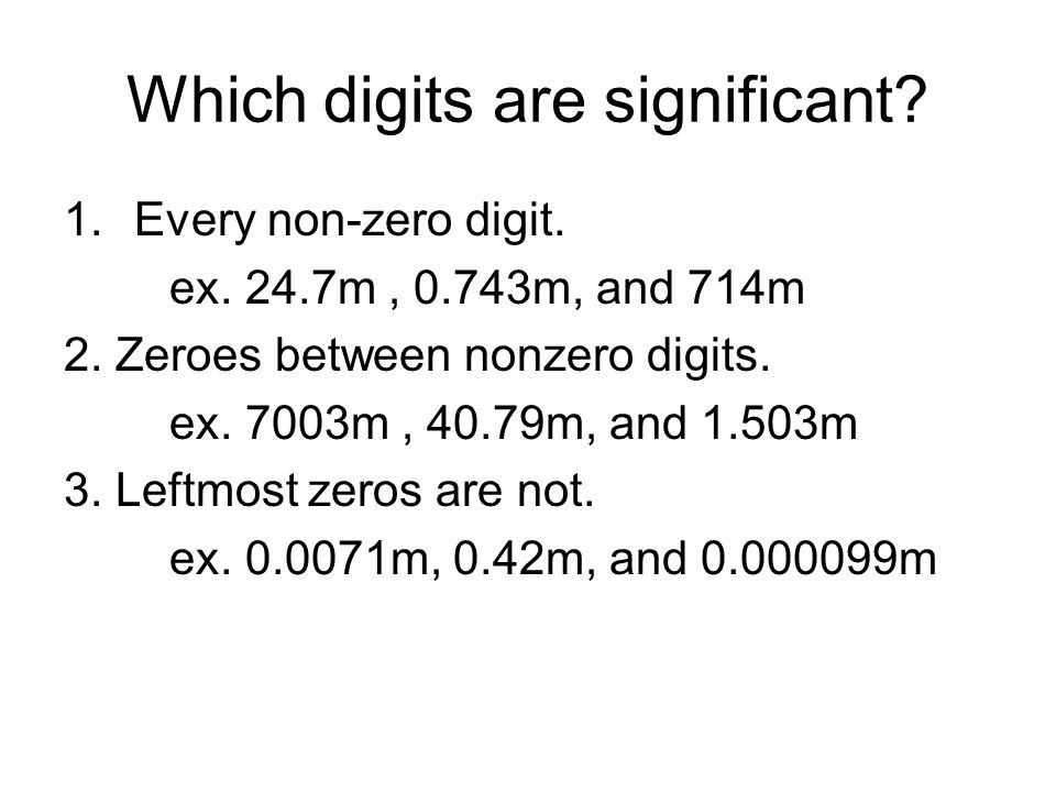 Which digits are significant? 1.Every non-zero digit. ex. 24.7m, 0.743m, and 714m 2. Zeroes between nonzero digits. ex. 7003m, 40.79m, and 1.503m 3. L