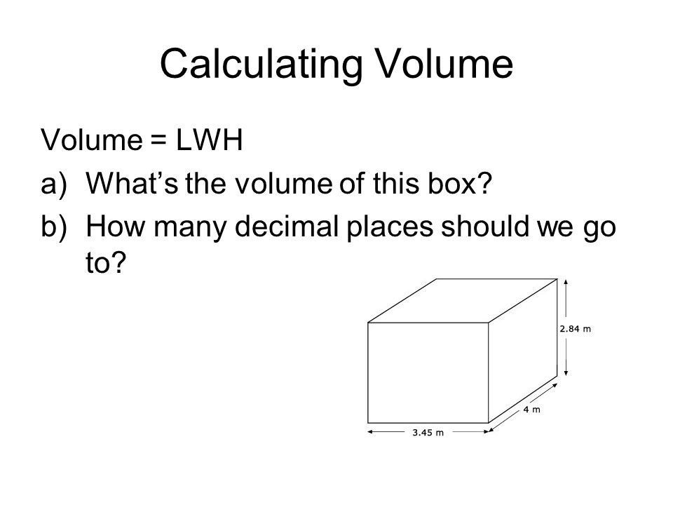 Calculating Volume Volume = LWH a)Whats the volume of this box? b)How many decimal places should we go to?